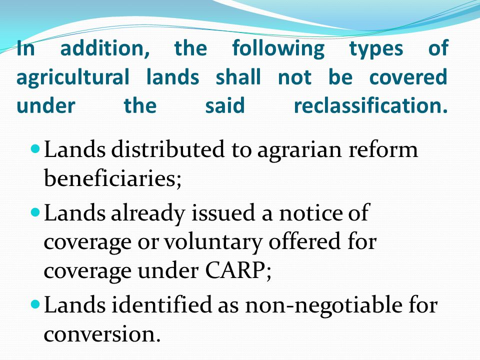 In addition, the following types of agricultural lands shall not be covered under the said reclassification. Lands distributed to agrarian reform bene