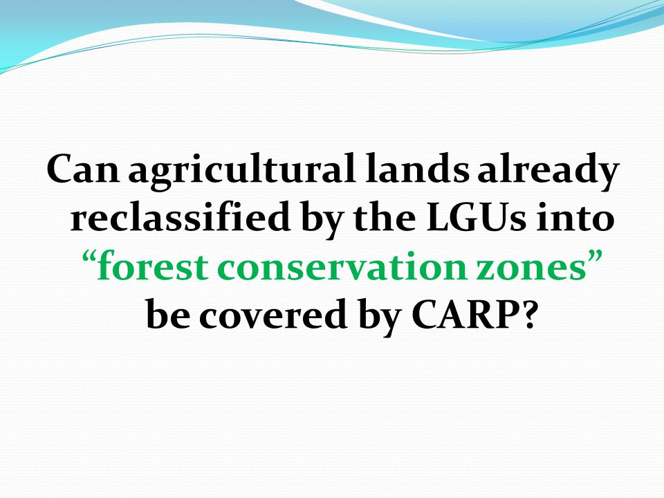 "Can agricultural lands already reclassified by the LGUs into ""forest conservation zones"" be covered by CARP?"