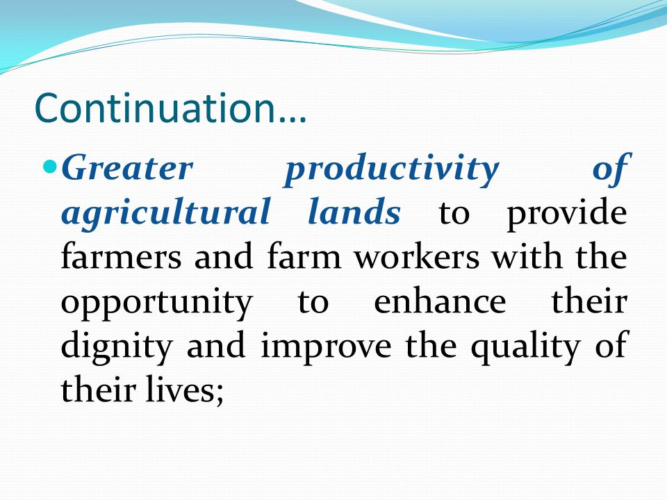 Continuation… Greater productivity of agricultural lands to provide farmers and farm workers with the opportunity to enhance their dignity and improve