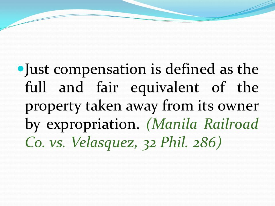 Just compensation is defined as the full and fair equivalent of the property taken away from its owner by expropriation. (Manila Railroad Co. vs. Vela