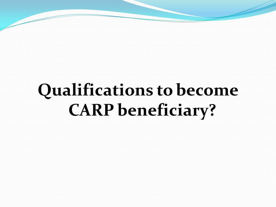Qualifications to become CARP beneficiary?