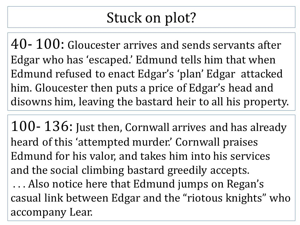 40- 100: Gloucester arrives and sends servants after Edgar who has 'escaped.' Edmund tells him that when Edmund refused to enact Edgar's 'plan' Edgar attacked him.