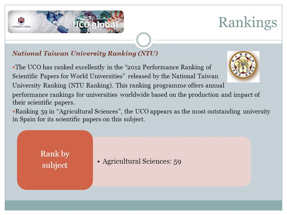 Rankings National Taiwan University Ranking (NTU) The UCO has ranked excellently in the 2012 Performance Ranking of Scientific Papers for World Universities released by the National Taiwan University Ranking (NTU Ranking).