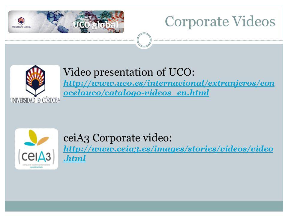 Corporate Videos Video presentation of UCO: http://www.uco.es/internacional/extranjeros/con ocelauco/catalogo-videos_en.html http://www.uco.es/internacional/extranjeros/con ocelauco/catalogo-videos_en.html ceiA3 Corporate video: http://www.ceia3.es/images/stories/videos/video.html http://www.ceia3.es/images/stories/videos/video.html