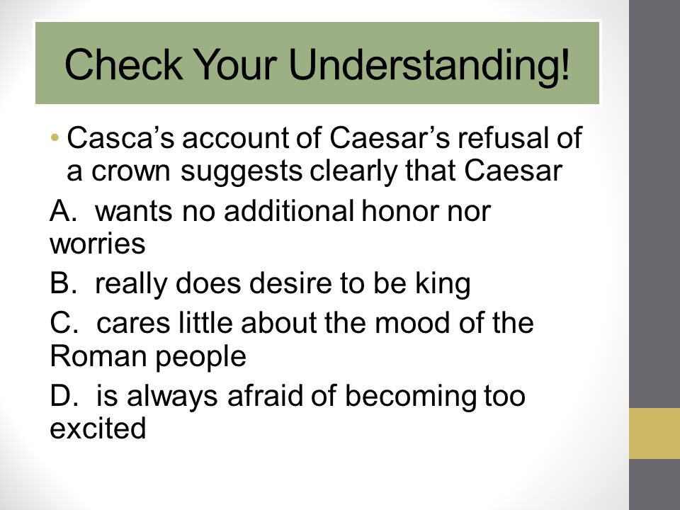 Check Your Understanding! Casca's account of Caesar's refusal of a crown suggests clearly that Caesar A. wants no additional honor nor worries B. real