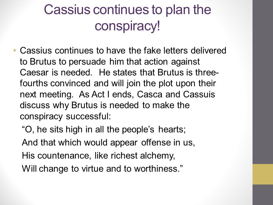 Cassius continues to plan the conspiracy! Cassius continues to have the fake letters delivered to Brutus to persuade him that action against Caesar is