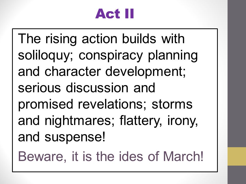 Act II The rising action builds with soliloquy; conspiracy planning and character development; serious discussion and promised revelations; storms and