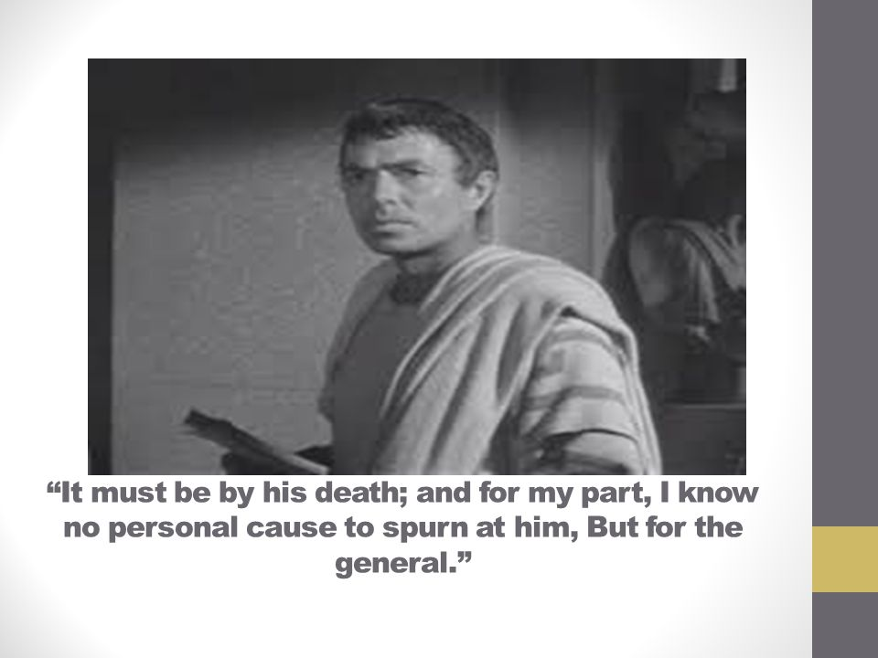 """""""It must be by his death; and for my part, I know no personal cause to spurn at him, But for the general."""""""