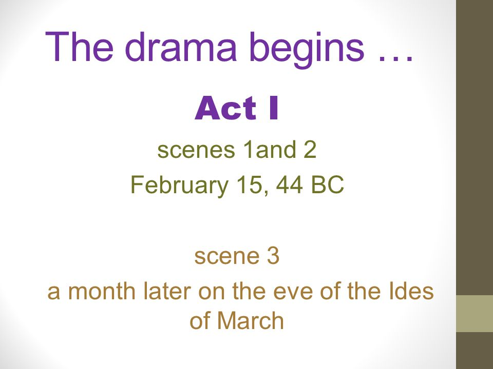The drama begins … Act I scenes 1and 2 February 15, 44 BC scene 3 a month later on the eve of the Ides of March
