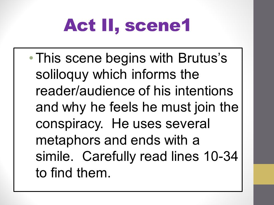Act II, scene1 This scene begins with Brutus's soliloquy which informs the reader/audience of his intentions and why he feels he must join the conspir