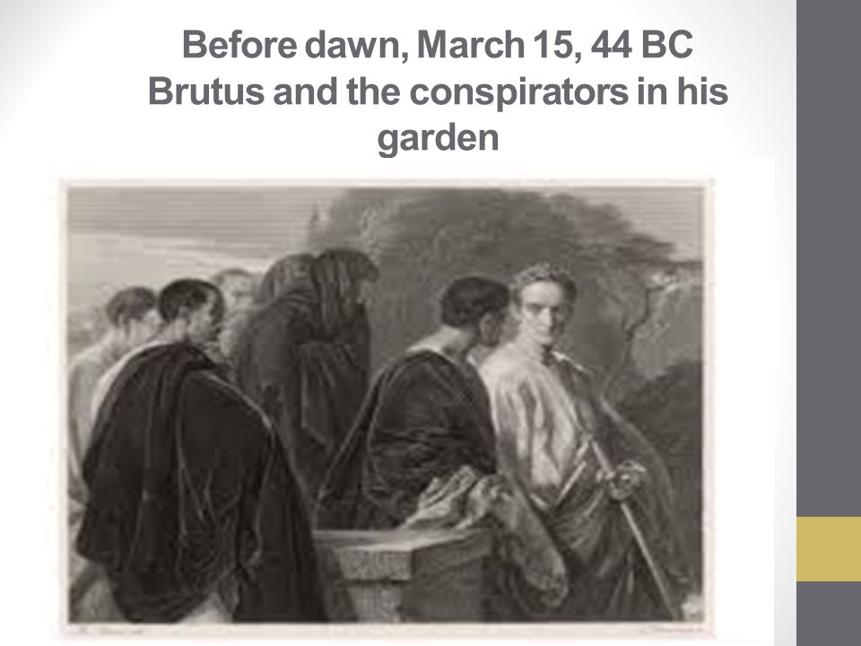 Before dawn, March 15, 44 BC Brutus and the conspirators in his garden