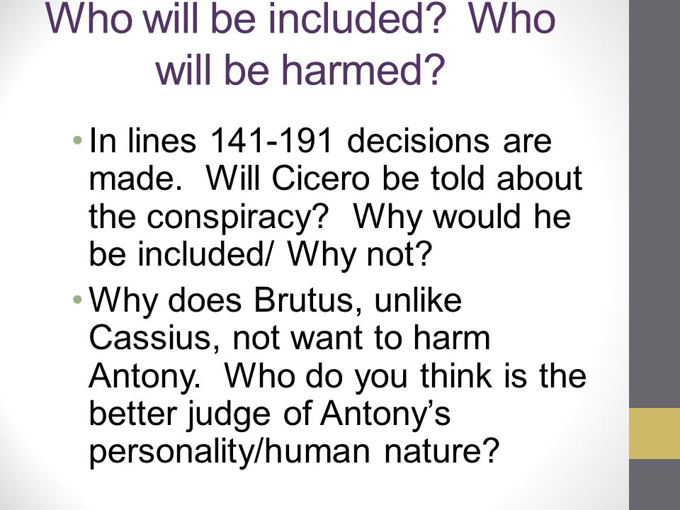 Who will be included? Who will be harmed? In lines 141-191 decisions are made. Will Cicero be told about the conspiracy? Why would he be included/ Why