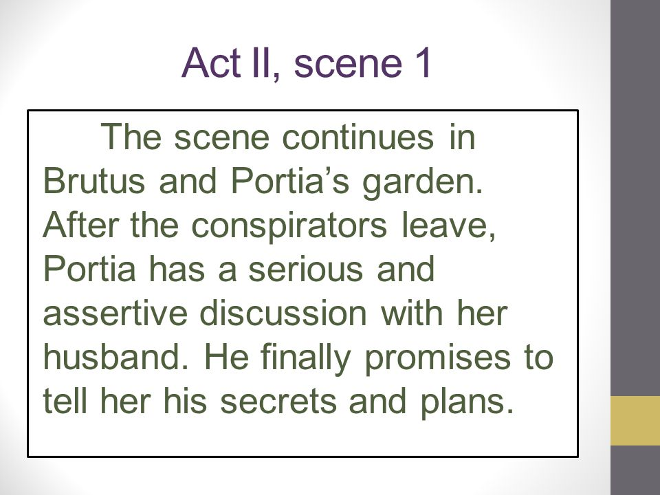 Act II, scene 1 The scene continues in Brutus and Portia's garden. After the conspirators leave, Portia has a serious and assertive discussion with he