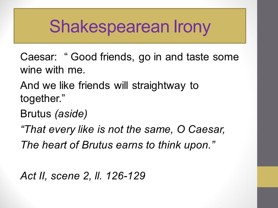 """Shakespearean Irony Caesar: """" Good friends, go in and taste some wine with me. And we like friends will straightway to together."""" Brutus (aside) """"That"""