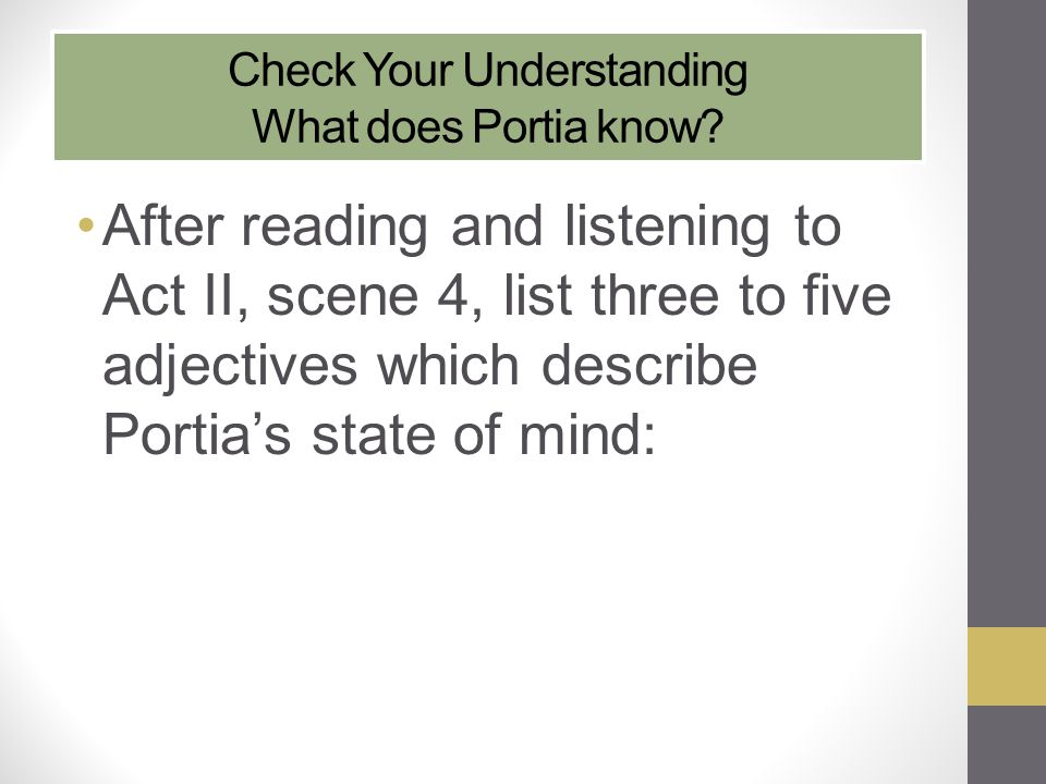 Check Your Understanding What does Portia know? After reading and listening to Act II, scene 4, list three to five adjectives which describe Portia's