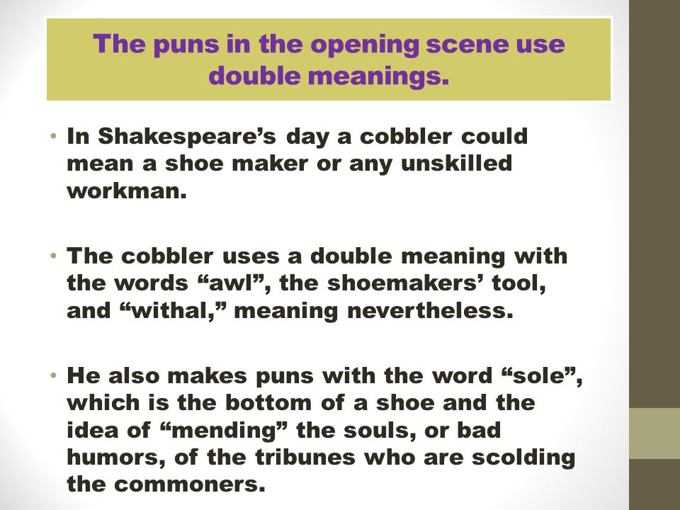 The puns in the opening scene use double meanings. In Shakespeare's day a cobbler could mean a shoe maker or any unskilled workman. The cobbler uses a