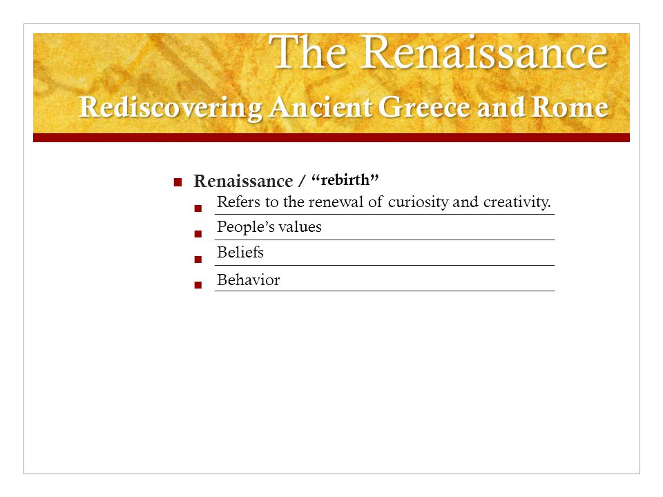 The Renaissance Rediscovering Ancient Greece and Rome Renaissance / _________________________________________ Refers to the renewal of curiosity and c