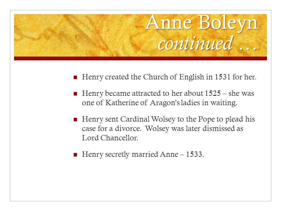 Anne Boleyn continued … Henry created the Church of English in 1531 for her. Henry became attracted to her about 1525 – she was one of Katherine of Ar