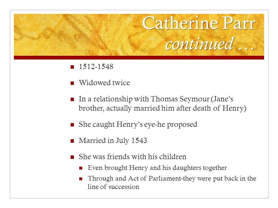 Catherine Parr continued … 1512-1548 Widowed twice In a relationship with Thomas Seymour (Jane's brother, actually married him after death of Henry) S