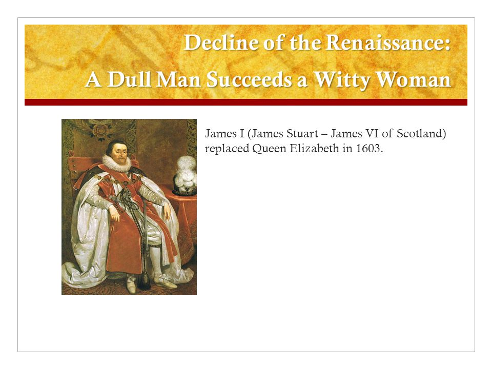 Decline of the Renaissance: A Dull Man Succeeds a Witty Woman James I (James Stuart – James VI of Scotland) replaced Queen Elizabeth in 1603.