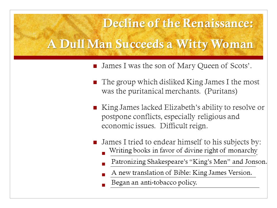 Decline of the Renaissance: A Dull Man Succeeds a Witty Woman James I was the son of Mary Queen of Scots'. The group which disliked King James I the m