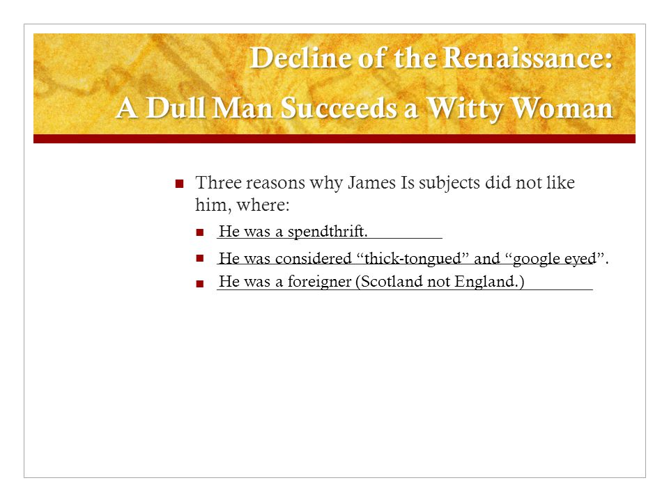 Decline of the Renaissance: A Dull Man Succeeds a Witty Woman Three reasons why James Is subjects did not like him, where: ___________________________