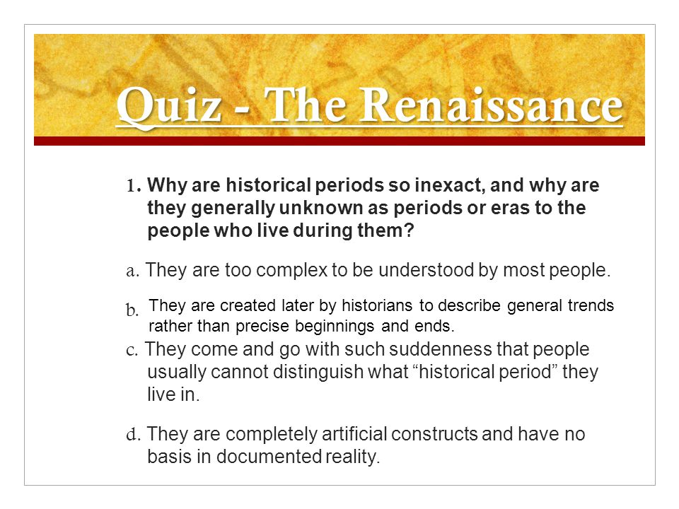 Quiz - The Renaissance 1. Why are historical periods so inexact, and why are they generally unknown as periods or eras to the people who live during t