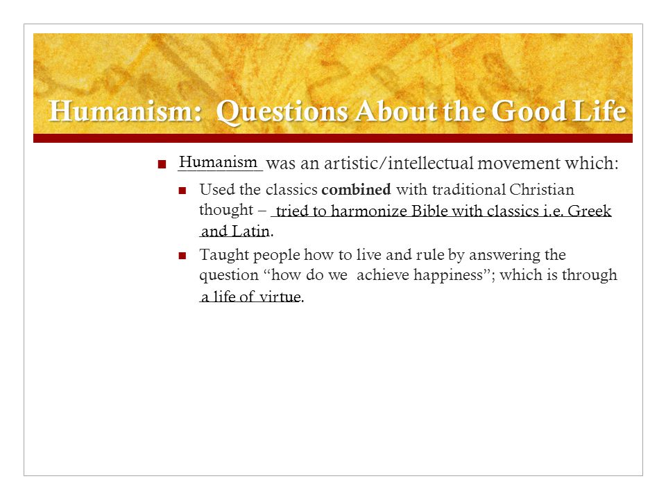 Humanism: Questions About the Good Life _________ was an artistic/intellectual movement which: Used the classics combined with traditional Christian t