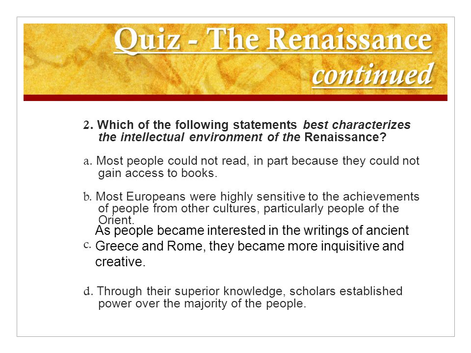 Quiz - The Renaissance continued 2. Which of the following statements best characterizes the intellectual environment of the Renaissance? a. Most peop
