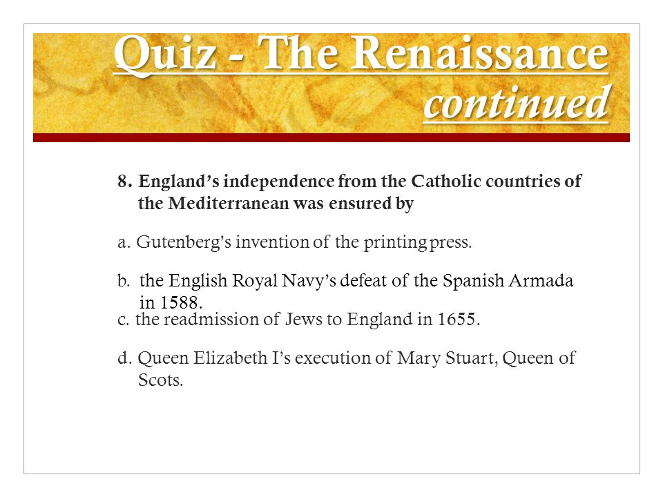 Quiz - The Renaissance continued 8. England's independence from the Catholic countries of the Mediterranean was ensured by a. Gutenberg's invention of