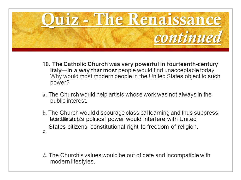 Quiz - The Renaissance continued 10. The Catholic Church was very powerful in fourteenth-century Italy—in a way that most people would find unacceptab