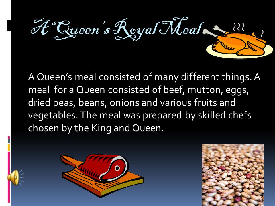 A Queen's Royal Meal A Queen's meal consisted of many different things.
