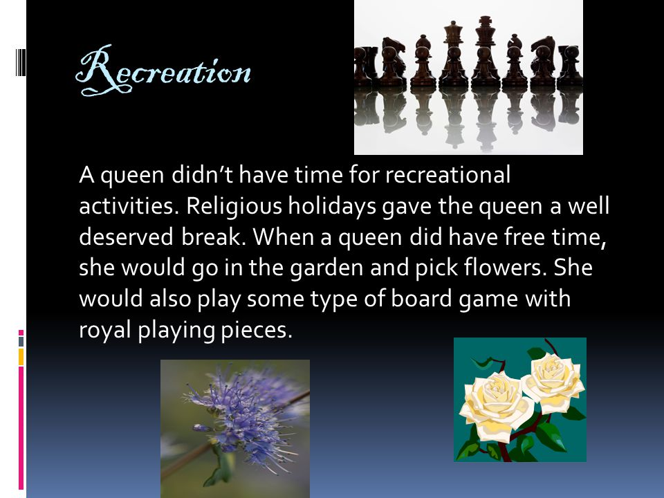 Recreation A queen didn't have time for recreational activities.