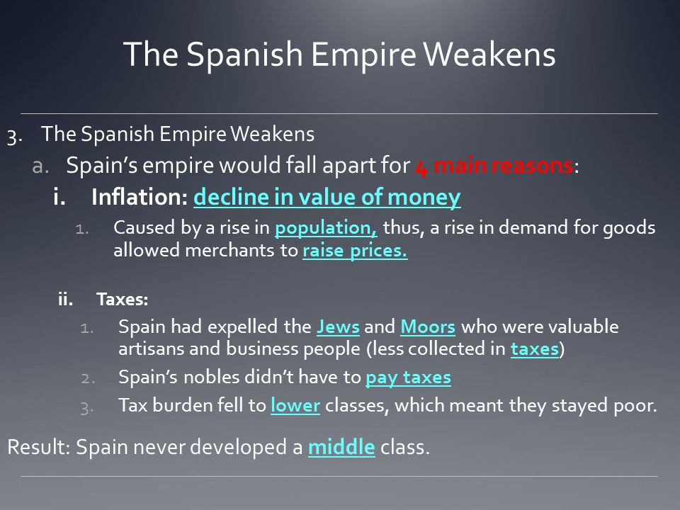 3.The Spanish Empire Weakens a.Spain's empire would fall apart for 4 main reasons: i.Inflation: decline in value of money 1.Caused by a rise in popula