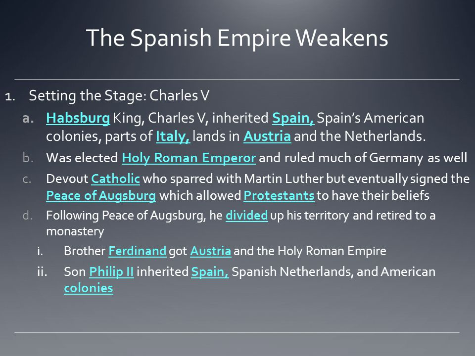 The Spanish Empire Weakens 1.Setting the Stage: Charles V a.Habsburg King, Charles V, inherited Spain, Spain's American colonies, parts of Italy, land