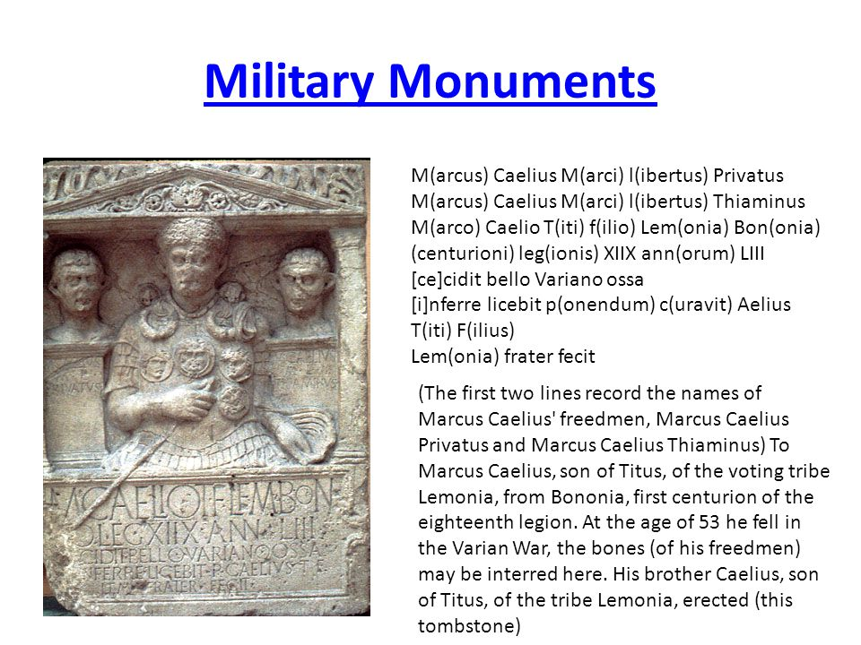 Military Monuments (The first two lines record the names of Marcus Caelius freedmen, Marcus Caelius Privatus and Marcus Caelius Thiaminus) To Marcus Caelius, son of Titus, of the voting tribe Lemonia, from Bononia, first centurion of the eighteenth legion.