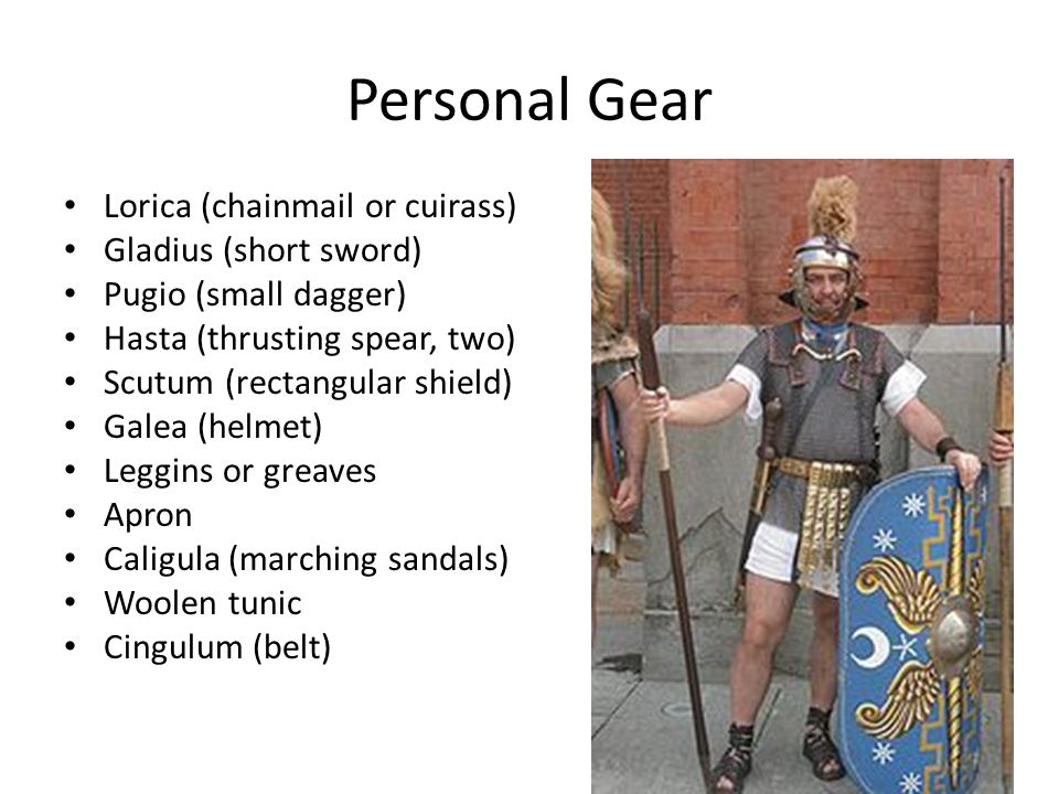 Personal Gear Lorica (chainmail or cuirass) Gladius (short sword) Pugio (small dagger) Hasta (thrusting spear, two) Scutum (rectangular shield) Galea (helmet) Leggins or greaves Apron Caligula (marching sandals) Woolen tunic Cingulum (belt)