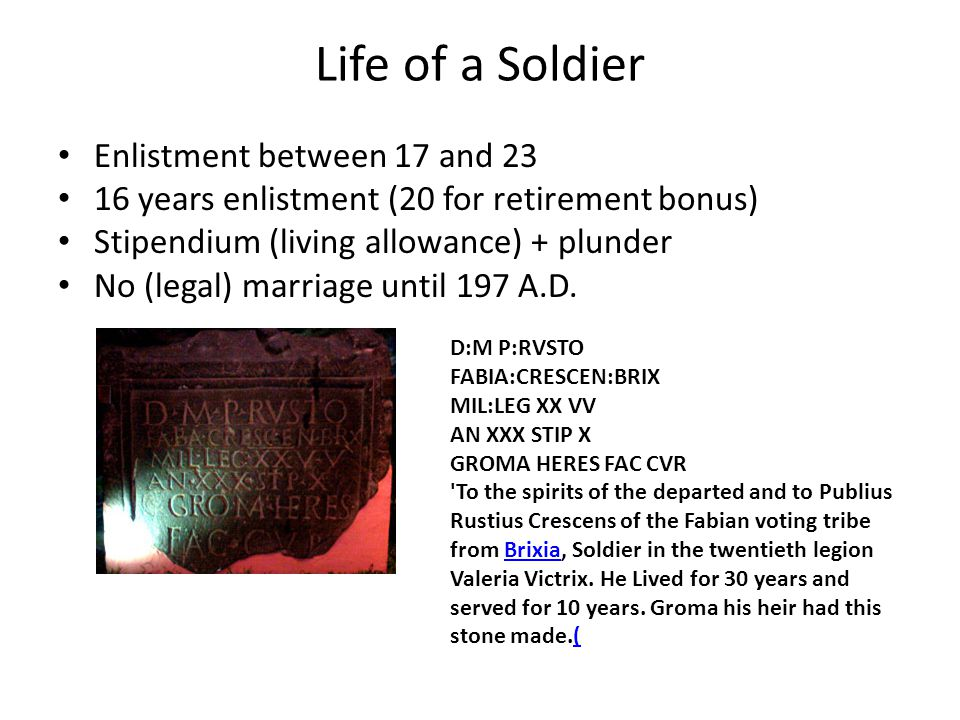 Life of a Soldier Enlistment between 17 and 23 16 years enlistment (20 for retirement bonus) Stipendium (living allowance) + plunder No (legal) marriage until 197 A.D.