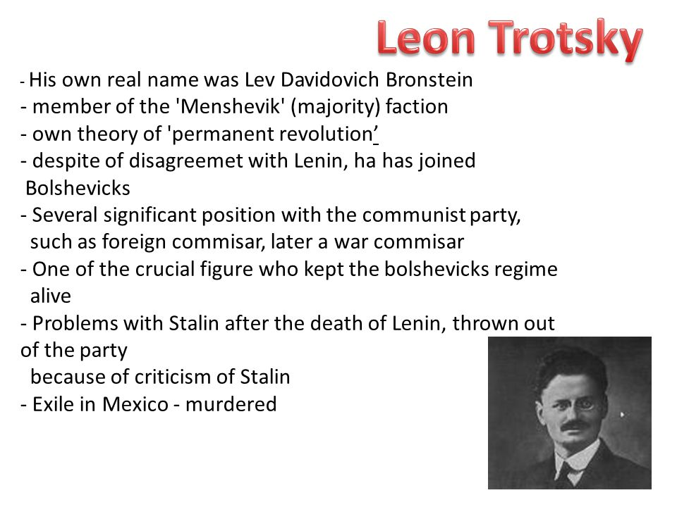 - His own real name was Lev Davidovich Bronstein - member of the Menshevik (majority) faction - own theory of permanent revolution' - despite of disagreemet with Lenin, ha has joined Bolshevicks - Several significant position with the communist party, such as foreign commisar, later a war commisar - One of the crucial figure who kept the bolshevicks regime alive - Problems with Stalin after the death of Lenin, thrown out of the party because of criticism of Stalin - Exile in Mexico - murdered