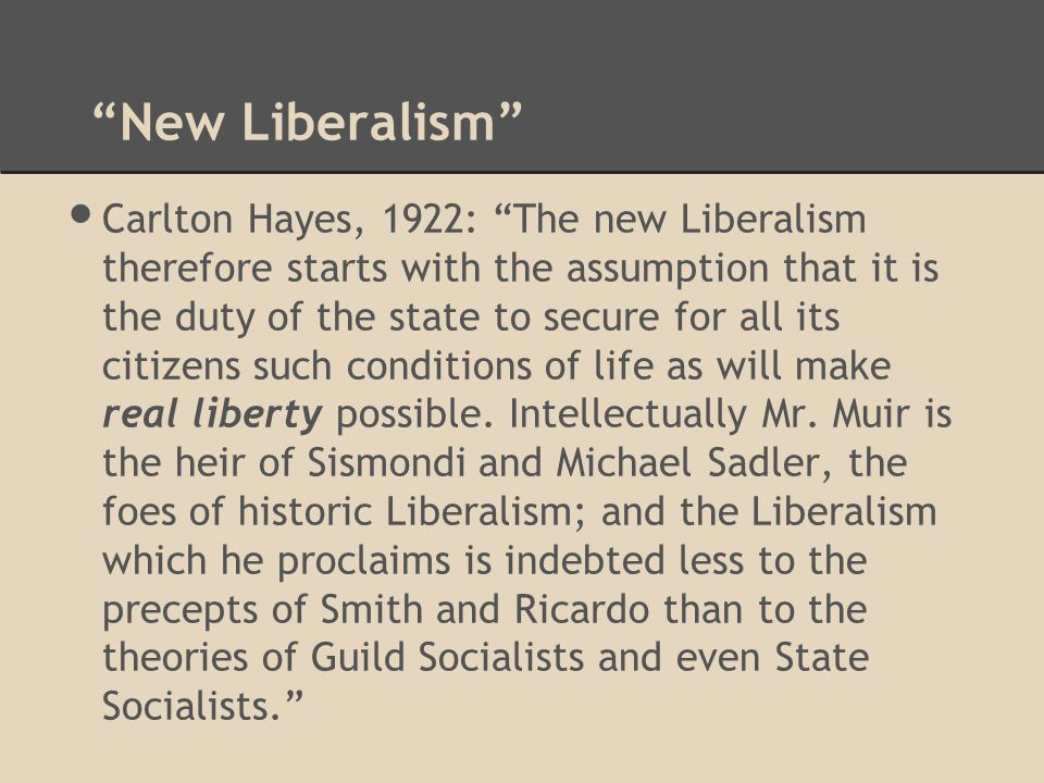 Carlton Hayes, 1922: The new Liberalism therefore starts with the assumption that it is the duty of the state to secure for all its citizens such conditions of life as will make real liberty possible.