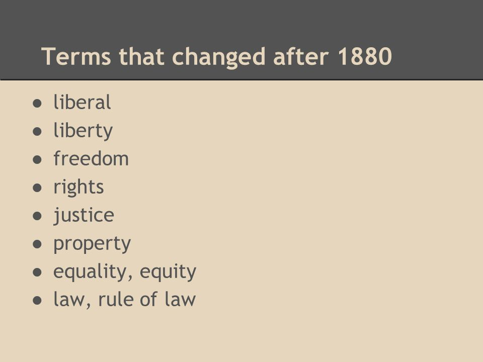 Terms that changed after 1880 ●liberal ●liberty ●freedom ●rights ●justice ●property ●equality, equity ●law, rule of law