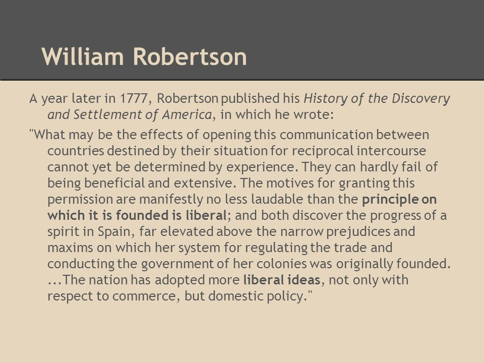 William Robertson A year later in 1777, Robertson published his History of the Discovery and Settlement of America, in which he wrote: What may be the effects of opening this communication between countries destined by their situation for reciprocal intercourse cannot yet be determined by experience.
