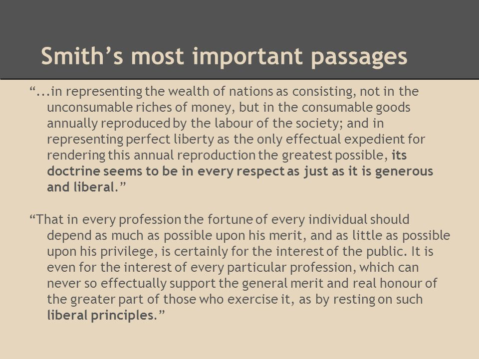 Smith's most important passages ...in representing the wealth of nations as consisting, not in the unconsumable riches of money, but in the consumable goods annually reproduced by the labour of the society; and in representing perfect liberty as the only effectual expedient for rendering this annual reproduction the greatest possible, its doctrine seems to be in every respect as just as it is generous and liberal. That in every profession the fortune of every individual should depend as much as possible upon his merit, and as little as possible upon his privilege, is certainly for the interest of the public.