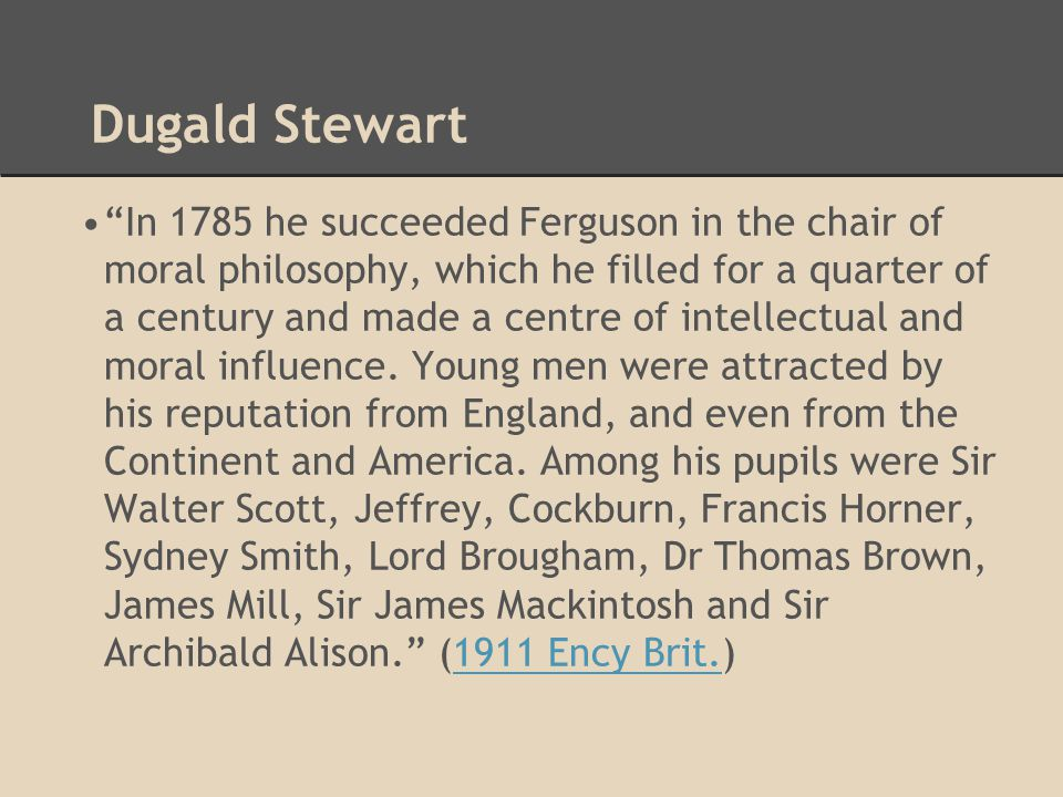 Dugald Stewart In 1785 he succeeded Ferguson in the chair of moral philosophy, which he filled for a quarter of a century and made a centre of intellectual and moral influence.