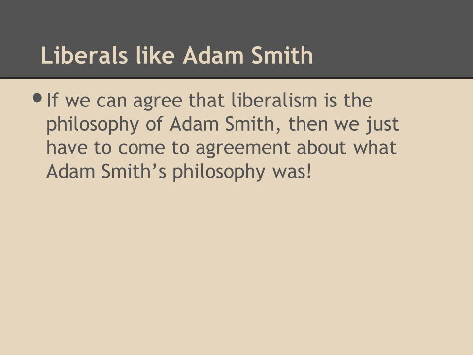 Liberals like Adam Smith If we can agree that liberalism is the philosophy of Adam Smith, then we just have to come to agreement about what Adam Smith's philosophy was!