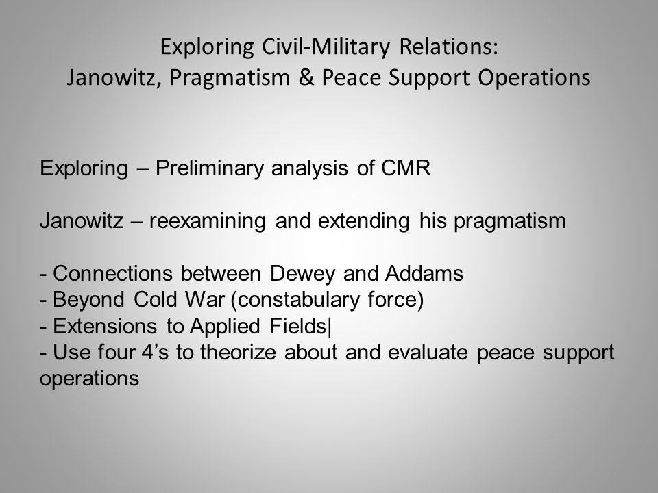 Exploring Civil-Military Relations: Janowitz, Pragmatism & Peace Support Operations Exploring – Preliminary analysis of CMR Janowitz – reexamining and extending his pragmatism - Connections between Dewey and Addams - Beyond Cold War (constabulary force) - Extensions to Applied Fields| - Use four 4's to theorize about and evaluate peace support operations