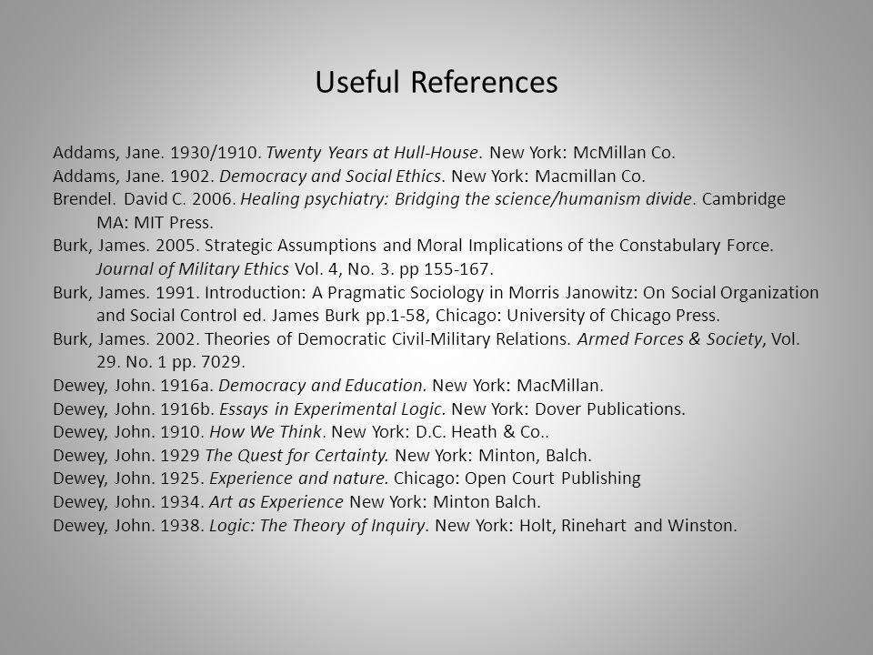 Useful References Addams, Jane. 1930/1910. Twenty Years at Hull-House. New York: McMillan Co. Addams, Jane. 1902. Democracy and Social Ethics. New Yor