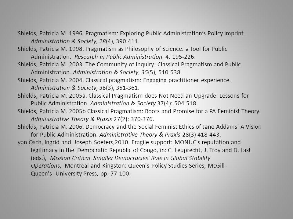 Shields, Patricia M. 1996. Pragmatism: Exploring Public Administration's Policy Imprint. Administration & Society, 28(4), 390-411. Shields, Patricia M