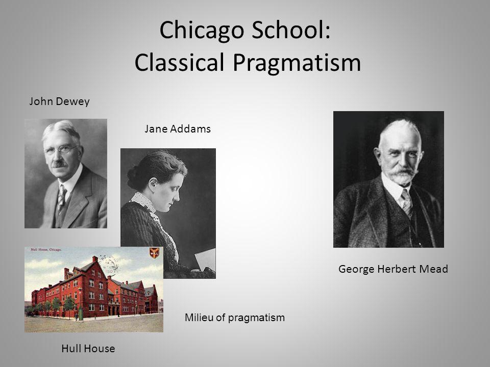 Chicago School: Classical Pragmatism John Dewey Jane Addams Hull House George Herbert Mead Milieu of pragmatism