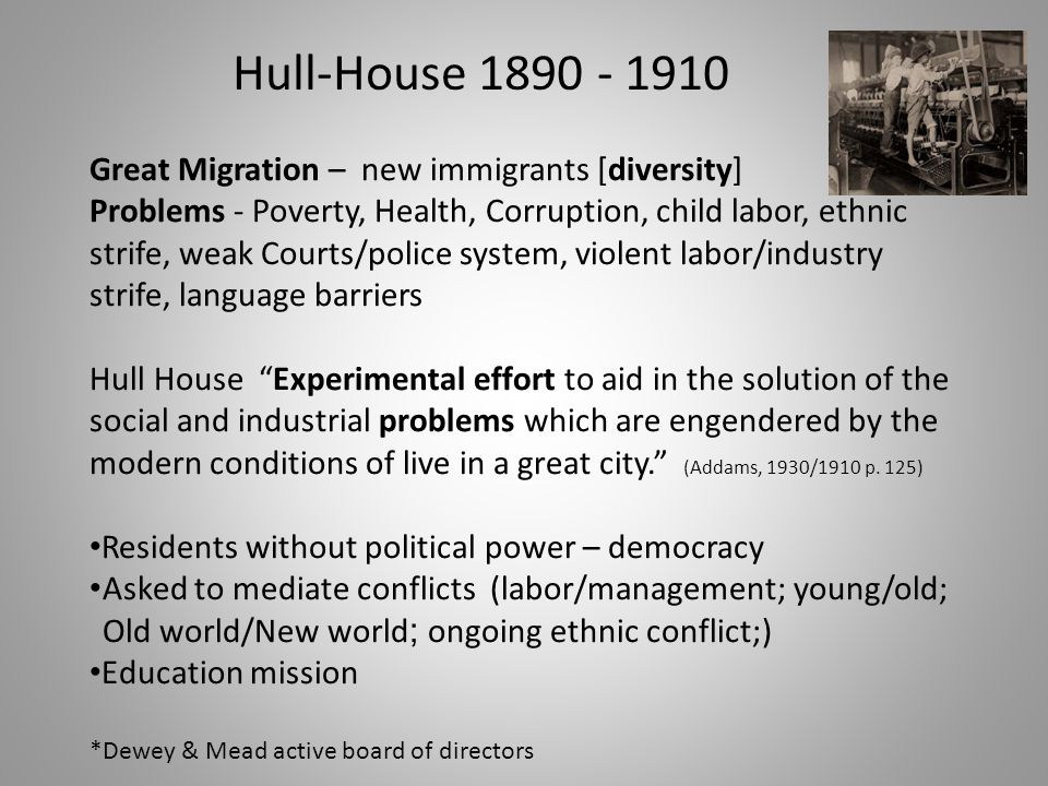 Hull-House 1890 - 1910 Great Migration – new immigrants [diversity] Problems - Poverty, Health, Corruption, child labor, ethnic strife, weak Courts/po